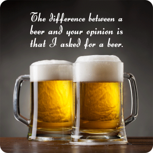 Beer Coasters - The difference between a beer and your opinion is that I asked for a beer.